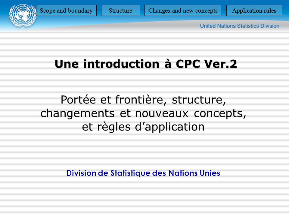 Une introduction à CPC Ver.2 Portée et frontière, structure, changements et nouveaux concepts, et règles dapplication Division de Statistique des Nations Unies Scope and boundaryStructureChanges and new conceptsApplication rules StructureChanges and new conceptsApplication rulesScope and boundaryStructureChanges and new conceptsApplication rulesScope and boundaryStructureChanges and new conceptsApplication rules