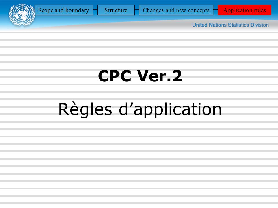 CPC Ver.2 Règles dapplication Scope and boundaryStructureApplication rules StructureApplication rulesScope and boundaryStructureApplication rulesScope and boundaryStructureChanges and new conceptsApplication rules