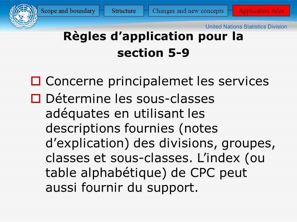 Règles dapplication pour la section 5-9 Scope and boundaryStructureApplication rules StructureApplication rulesScope and boundaryStructureApplication rulesScope and boundaryStructureChanges and new conceptsApplication rules Concerne principalemet les services Détermine les sous-classes adéquates en utilisant les descriptions fournies (notes dexplication) des divisions, groupes, classes et sous-classes.