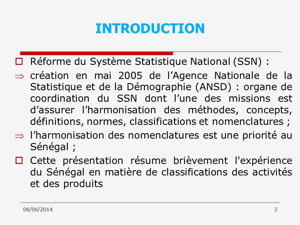 INTRODUCTION Réforme du Système Statistique National (SSN) : création en mai 2005 de lAgence Nationale de la Statistique et de la Démographie (ANSD) : organe de coordination du SSN dont lune des missions est dassurer lharmonisation des méthodes, concepts, définitions, normes, classifications et nomenclatures ; lharmonisation des nomenclatures est une priorité au Sénégal ; Cette présentation résume brièvement l expérience du Sénégal en matière de classifications des activités et des produits 06/06/20143