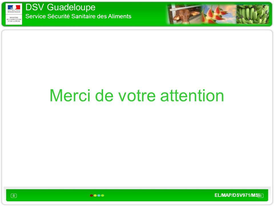 DSV Guadeloupe Service Sécurité Sanitaire des Aliments EL/MAP/DSV971/MSI Merci de votre attention
