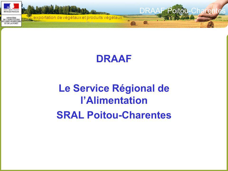 DRAAF Poitou-Charentes 5 SRAL = 21 agents sur 2 sites 5 agents à Saintes 16 agents à Poitiers Lexportation de végétaux et produits végétaux