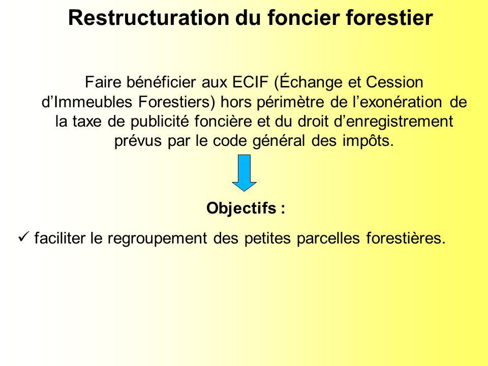Restructuration du foncier forestier Faire bénéficier aux ECIF (Échange et Cession dImmeubles Forestiers) hors périmètre de lexonération de la taxe de publicité foncière et du droit denregistrement prévus par le code général des impôts.