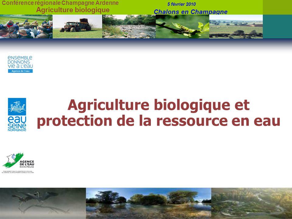 Conférence régionale Champagne Ardenne 5 février 2010 Chalons en Champagne Agriculture biologique Agriculture biologique et protection de la ressource en eau