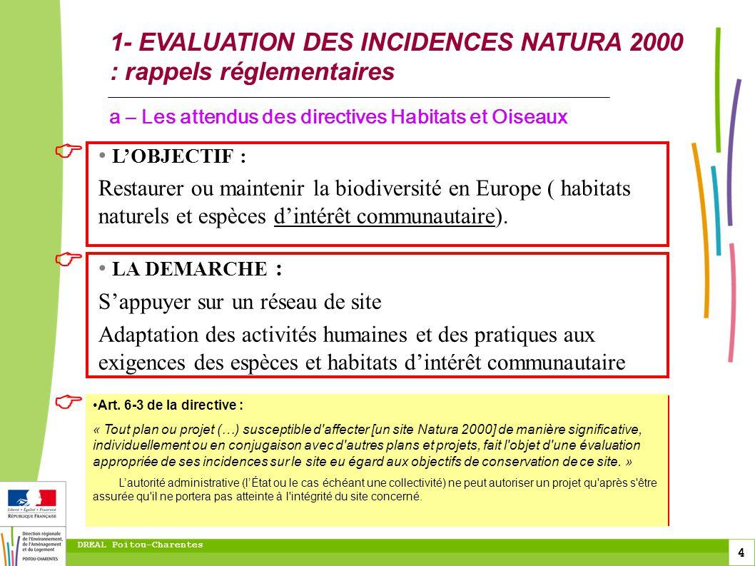 5 DREAL Poitou-Charentes 1- EVALUATION DES INCIDENCES NATURA 2000 : rappels réglementaires Condamnation de la France par la Cour de justice de lUnion pour transposition insuffisante de la directive Habitats faune flore de 1992 peines financières lourdes (11 millions deuros potentiel + astreintes journalières) b - Contexte : contentieux européen Transposition française à partir de 2001 (articles L414-4 et R414-19 et suivants du code de lenvironnement) Commission européenne : transposition ne couvre pas tous les projets ou activités pouvant porter atteinte à Natura 2000.