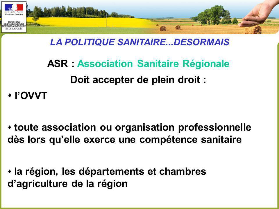 ASR : Association Sanitaire Régionale Doit accepter de plein droit : lOVVT toute association ou organisation professionnelle dès lors quelle exerce une compétence sanitaire la région, les départements et chambres dagriculture de la région LA POLITIQUE SANITAIRE...DESORMAIS