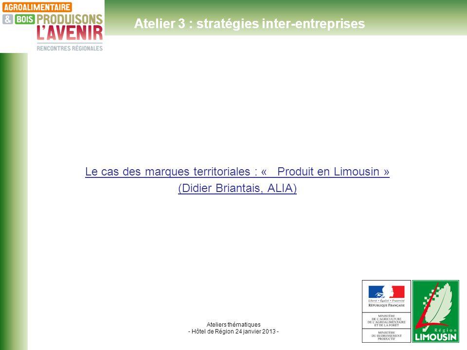 Ateliers thématiques - Hôtel de Région 24 janvier 2013 - Le cas des marques territoriales : « Produit en Limousin » (Didier Briantais, ALIA) Atelier 3 : stratégies inter-entreprises