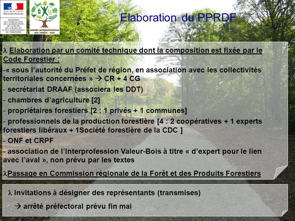 Elaboration du PPRDF Elaboration par un comité technique dont la composition est fixée par le Code Forestier : -« sous lautorité du Préfet de région, en association avec les collectivités territoriales concernées » CR + 4 CG - secrétariat DRAAF (associera les DDT) - chambres dagriculture [2] - propriétaires forestiers [2 : 1 privés + 1 communes] - professionnels de la production forestière [4 : 2 coopératives + 1 experts forestiers libéraux + 1Société forestière de la CDC ] - ONF et CRPF - association de lInterprofession Valeur-Bois à titre « dexpert pour le lien avec laval », non prévu par les textes Passage en Commission régionale de la Forêt et des Produits Forestiers Invitations à désigner des représentants (transmises) arrêté préfectoral prévu fin mai