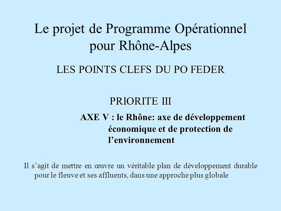 Le projet de Programme Opérationnel pour Rhône-Alpes LES POINTS CLEFS DU PO FEDER PRIORITE III AXE V : le Rhône: axe de développement économique et de