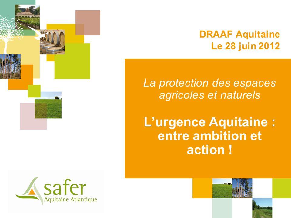 La protection des espaces agricoles et naturels Lurgence Aquitaine : entre ambition et action ! DRAAF Aquitaine Le 28 juin 2012