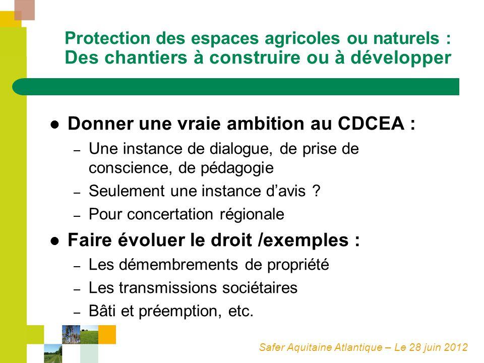 Safer Aquitaine Atlantique – Le 28 juin 2012 Protection des espaces agricoles ou naturels : Des chantiers à construire ou à développer Donner une vraie ambition au CDCEA : – Une instance de dialogue, de prise de conscience, de pédagogie – Seulement une instance davis .