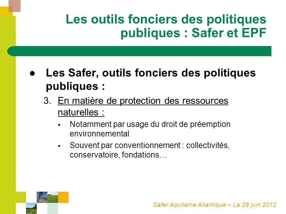 Safer Aquitaine Atlantique – Le 28 juin 2012 Les outils fonciers des politiques publiques : Safer et EPF Les Safer, outils fonciers des politiques publiques : 3.En matière de protection des ressources naturelles : Notamment par usage du droit de préemption environnemental Souvent par conventionnement : collectivités, conservatoire, fondations…
