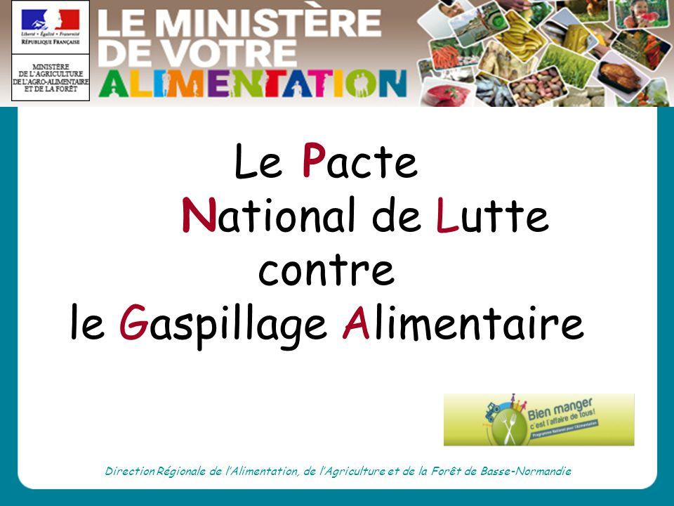 Direction Régionale de lAlimentation, de lAgriculture et de la Forêt de Basse-Normandie Le Pacte National de Lutte contre le Gaspillage Alimentaire