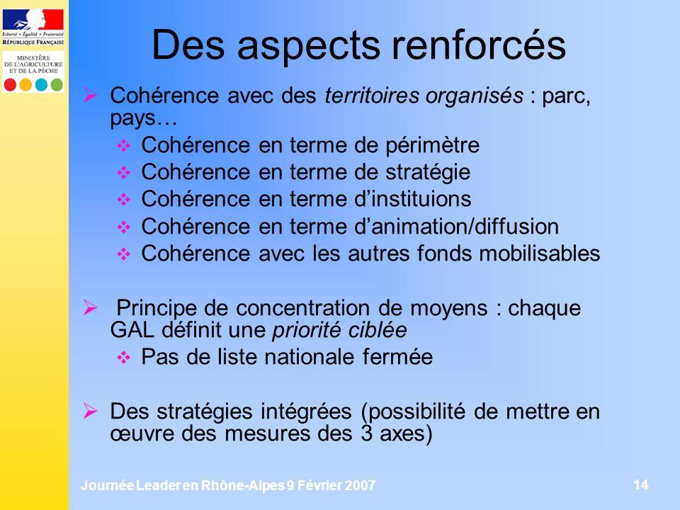 Journée Leader en Rhône-Alpes 9 Février 2007 14 Des aspects renforcés Cohérence avec des territoires organisés : parc, pays… Cohérence en terme de pér