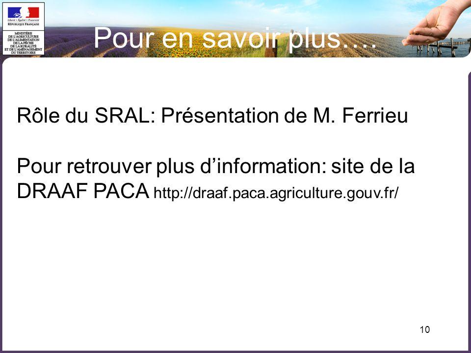 10 Pour en savoir plus…. Rôle du SRAL: Présentation de M. Ferrieu Pour retrouver plus dinformation: site de la DRAAF PACA http://draaf.paca.agricultur