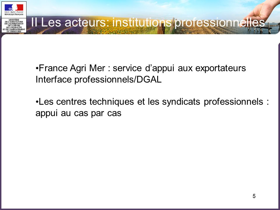 5 II Les acteurs: institutions professionnelles France Agri Mer : service dappui aux exportateurs Interface professionnels/DGAL Les centres techniques et les syndicats professionnels : appui au cas par cas
