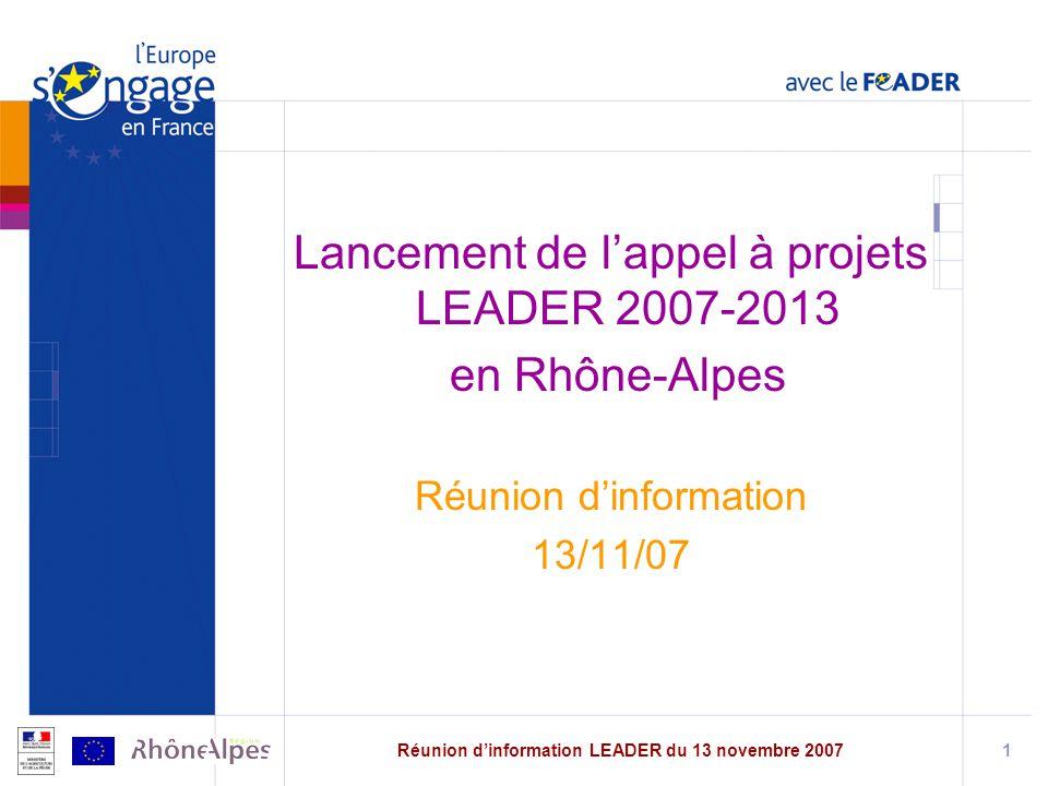 Réunion dinformation LEADER du 13 novembre 20071 Lancement de lappel à projets LEADER 2007-2013 en Rhône-Alpes Réunion dinformation 13/11/07