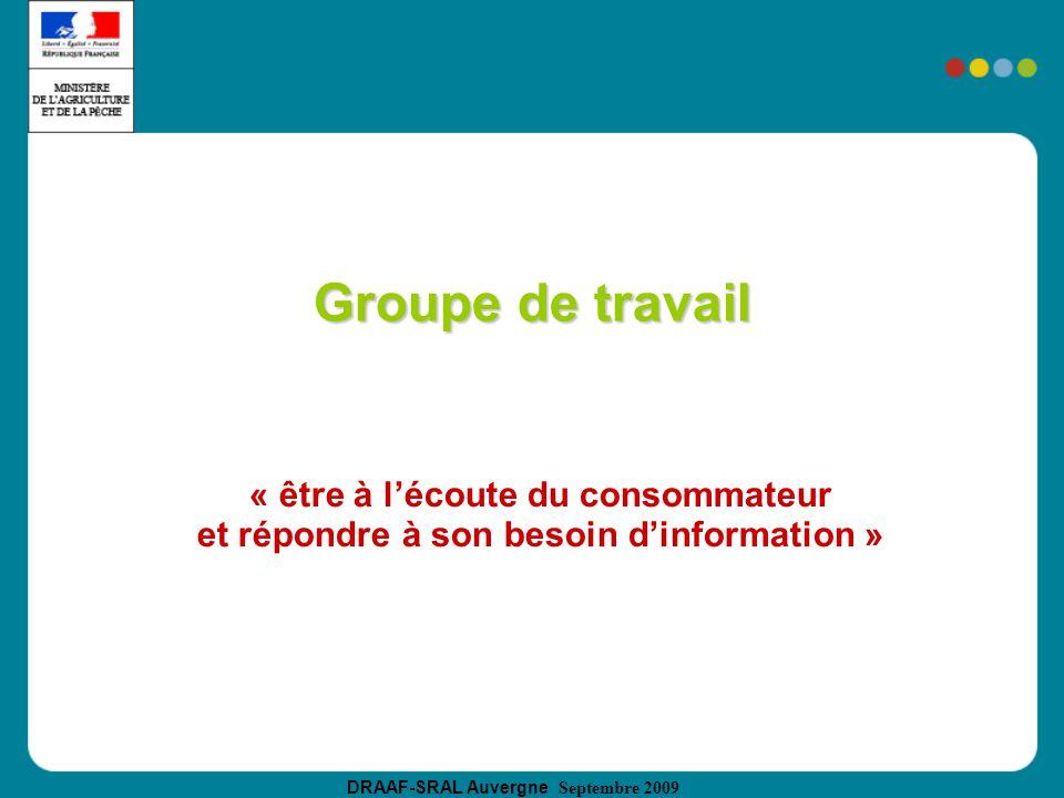DRAAF-SRAL Auvergne Septembre 2009 Groupe de travail « être à lécoute du consommateur et répondre à son besoin dinformation »
