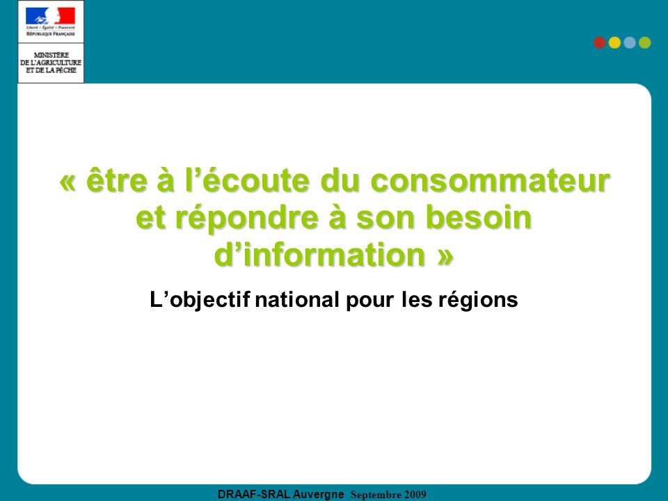 DRAAF-SRAL Auvergne Septembre 2009 « être à lécoute du consommateur et répondre à son besoin dinformation » Lobjectif national pour les régions