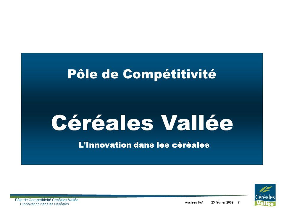 Pôle de Compétitivité Céréales Vallée L Innovation dans les Céréales Assises IAA 23 février 2009 7 Pôle de Compétitivité Céréales Vallée LInnovation dans les céréales