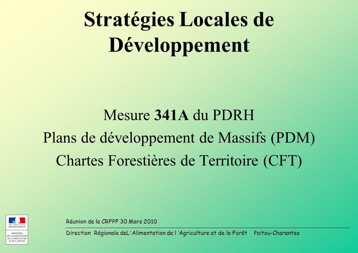 Direction Régionale deL Alimentation de l Agriculture et de la Forêt Poitou-Charentes Réunion de la CRFPF 30 Mars 2010 Stratégies Locales de Développement Mesure 341A du PDRH Plans de développement de Massifs (PDM) Chartes Forestières de Territoire (CFT)