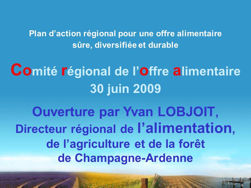 Plan daction régional pour une offre alimentaire sûre, diversifiée et durable Ouverture par Yvan LOBJOIT, Directeur régional de lalimentation, de lagriculture et de la forêt de Champagne-Ardenne C o mité r égional de l o ffre a limentaire 30 juin 2009