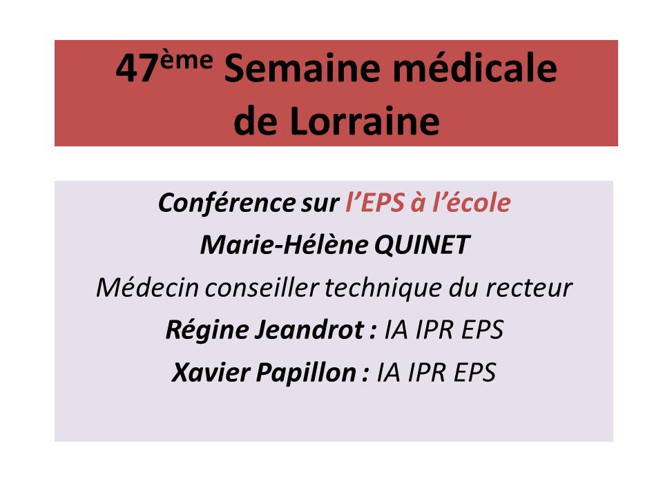 47 ème Semaine médicale de Lorraine Conférence sur lEPS à lécole Marie-Hélène QUINET Médecin conseiller technique du recteur Régine Jeandrot : IA IPR EPS Xavier Papillon : IA IPR EPS
