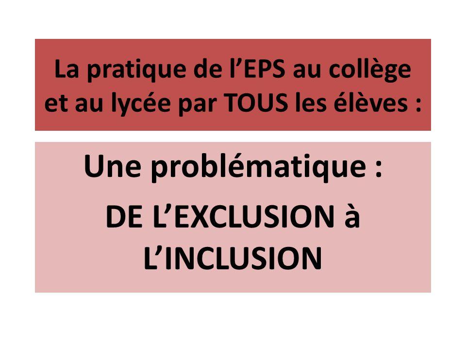 La pratique de lEPS au collège et au lycée par TOUS les élèves : Une problématique : DE LEXCLUSION à LINCLUSION