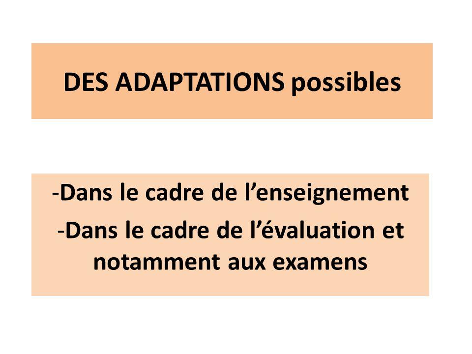 DES ADAPTATIONS possibles -Dans le cadre de lenseignement -Dans le cadre de lévaluation et notamment aux examens