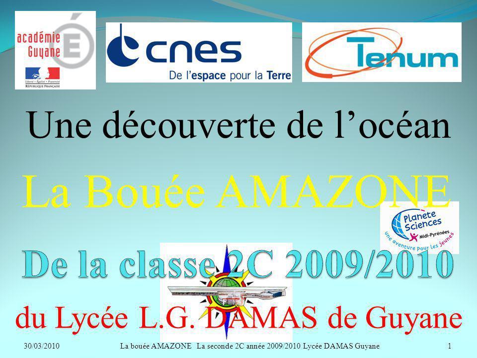 La Bouée AMAZONE du Lycée L.G. DAMAS de Guyane Une découverte de locéan 30/03/20101La bouée AMAZONE La seconde 2C année 2009/2010 Lycée DAMAS Guyane