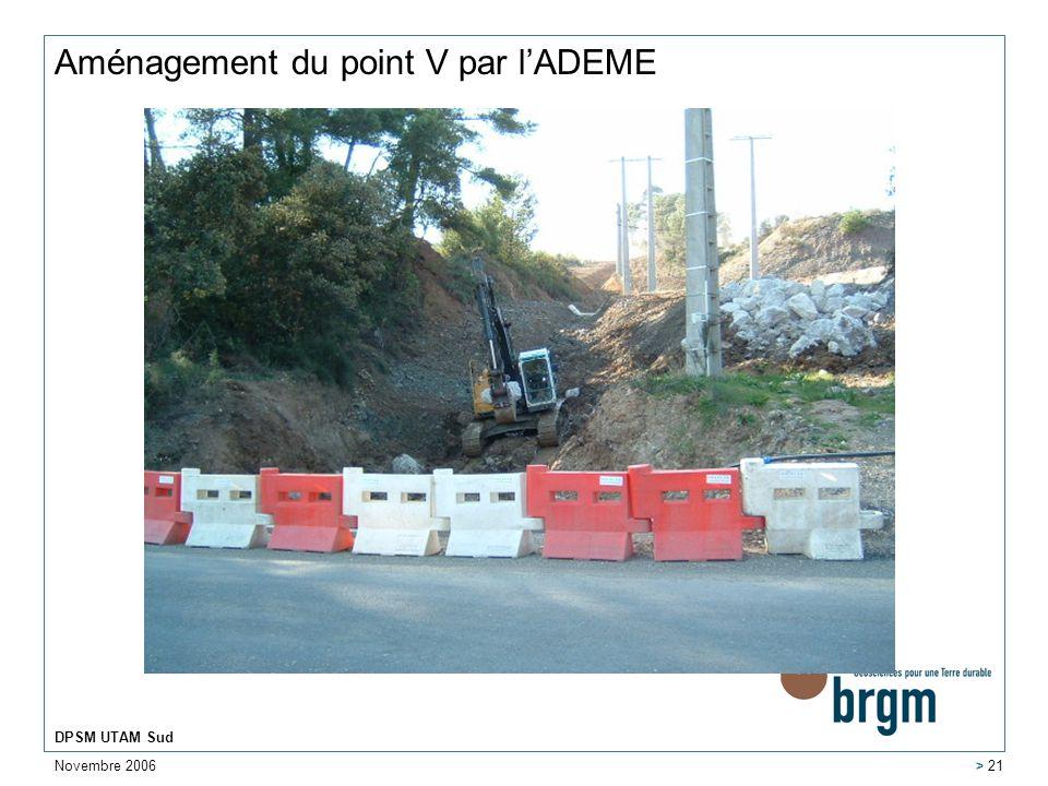 Novembre 2006 DPSM UTAM Sud > 21 Aménagement du point V par lADEME