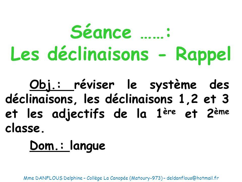 Séance ……: Les déclinaisons - Rappel Obj.: réviser le système des déclinaisons, les déclinaisons 1,2 et 3 et les adjectifs de la 1 ère et 2 ème classe