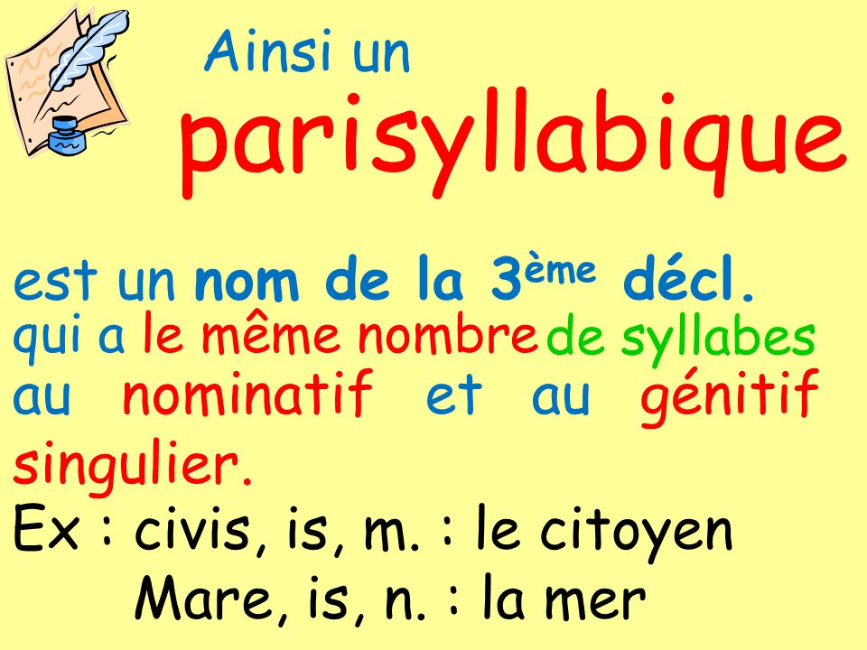 Ainsi un syllabique pari de syllabes est un nom de la 3 ème décl. qui a le même nombre au nominatif et au génitif singulier. Ex : civis, is, m. : le c