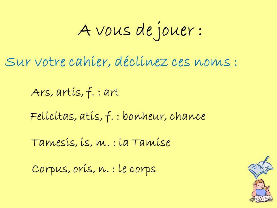 Sur votre cahier, déclinez ces noms : A vous de jouer : Ars, artis, f. : art Felicitas, atis, f. : bonheur, chance Tamesis, is, m. : la Tamise Corpus,
