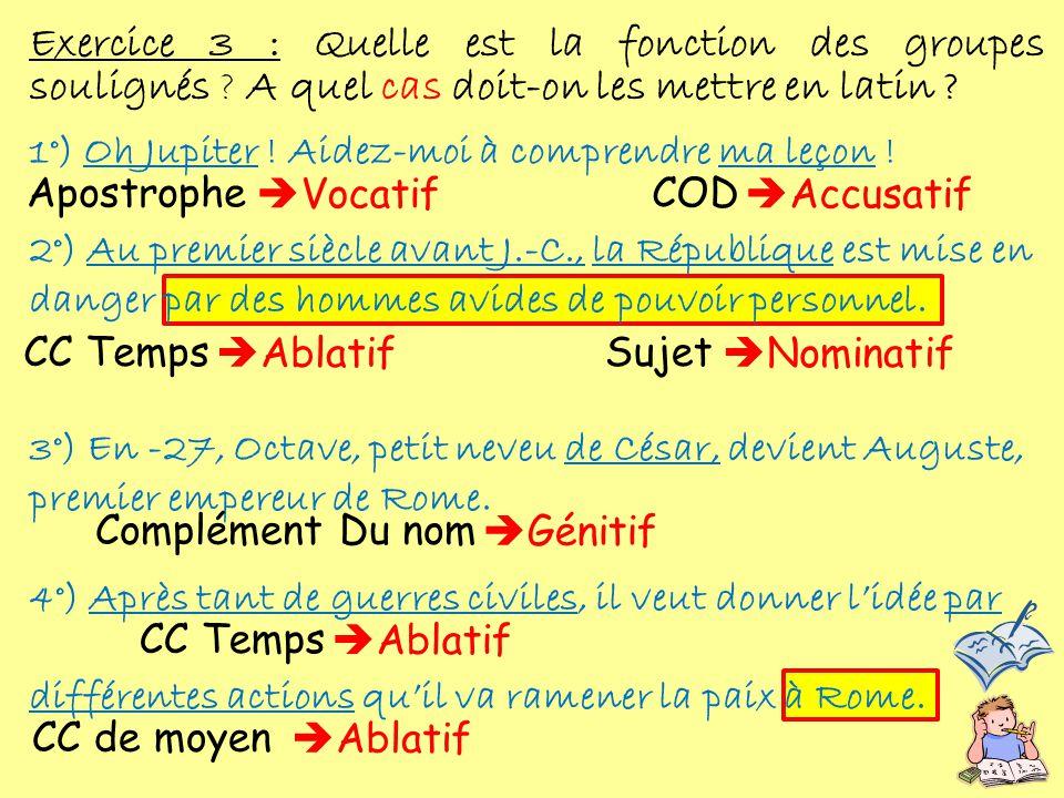 Exercice 3 : Quelle est la fonction des groupes soulignés ? A quel cas doit-on les mettre en latin ? 1°) Oh Jupiter ! Aidez-moi à comprendre ma leçon