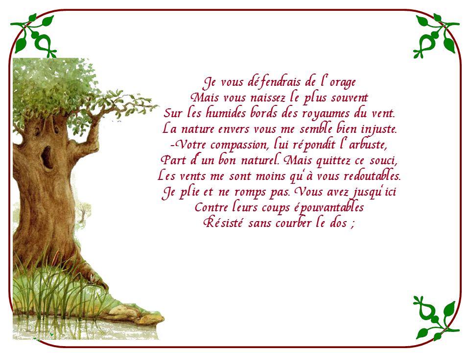 Le chêne un jour dit au roseau : « Vous avez bien sujet daccuser la nature ! Un roitelet pour vous est un pesant fardeau. Le moindre vent, qui daventu
