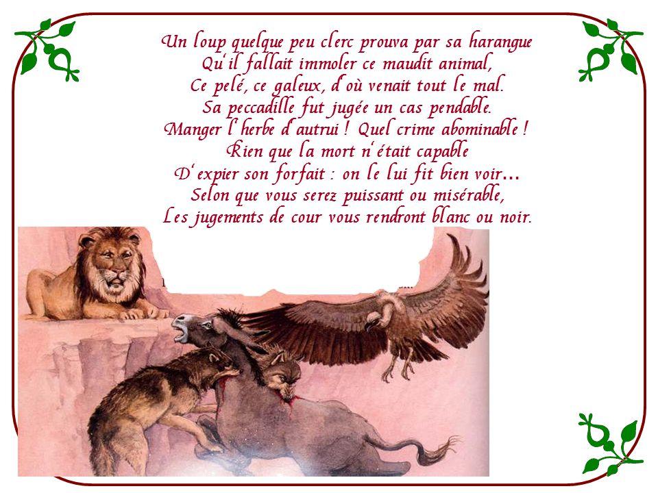 On nosa trop approfondir Du tigre, ni du loup, ni des autres puissances Les moins pardonnables offenses. Tous les gens querelleurs, jusquaux simples m