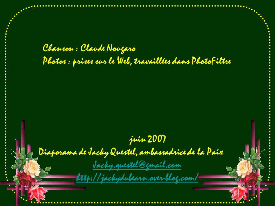 Chanson : Claude Nougaro Photos : prises sur le Web, travaillées dans PhotoFiltre juin 2007 Diaporama de Jacky Questel, ambassadrice de la Paix Jacky.questel@gmail.com http://jackydubearn.over-blog.com/