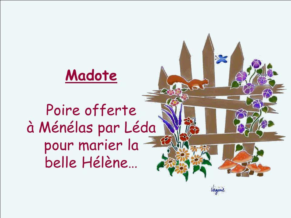 Madote Poire offerte à Ménélas par Léda pour marier la belle Hélène…