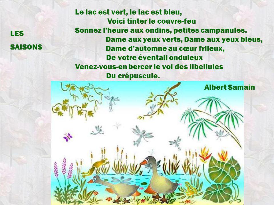 Le lac est vert, le lac est bleu, Voici tinter le couvre-feu Sonnez lheure aux ondins, petites campanules. Dame aux yeux verts, Dame aux yeux bleus, D
