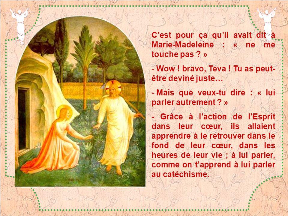 Cest pour ça quil avait dit à Marie-Madeleine : « ne me touche pas ? » - Wow ! bravo, Teva ! Tu as peut- être deviné juste… - Mais que veux-tu dire :