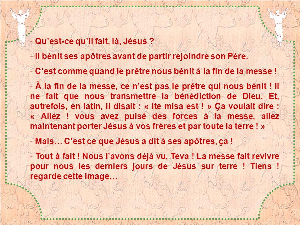 - Quest-ce quil fait, là, Jésus ? - Il bénit ses apôtres avant de partir rejoindre son Père. - Cest comme quand le prêtre nous bénit à la fin de la me