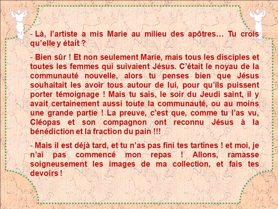- Là, lartiste a mis Marie au milieu des apôtres… Tu crois quelle y était ? - Bien sûr ! Et non seulement Marie, mais tous les disciples et toutes les