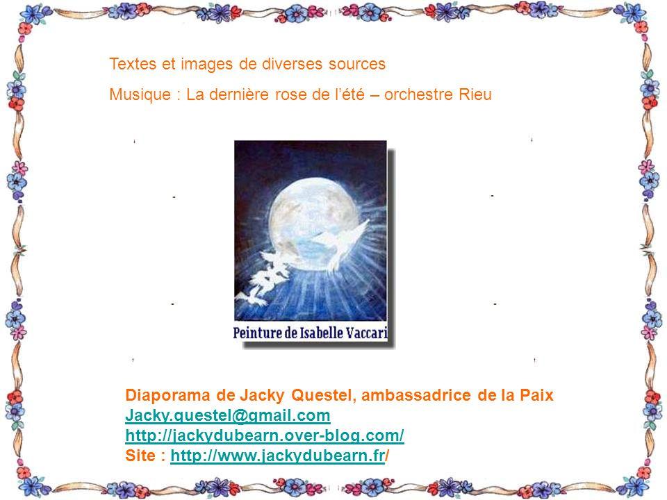 Textes et images de diverses sources Musique : La dernière rose de lété – orchestre Rieu Diaporama de Jacky Questel, ambassadrice de la Paix Jacky.questel@gmail.com http://jackydubearn.over-blog.com/ Site : http://www.jackydubearn.fr/http://www.jackydubearn.fr