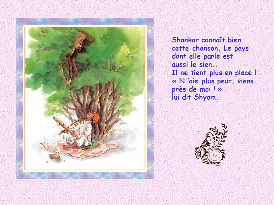 Aussitôt, Shyam se met à chanter : « Cest un pays lointain au pied dune montagne. Les hommes et les animaux y vivent ensemble, y vivent heureux ! » Sa