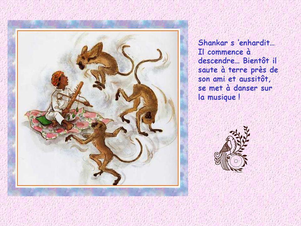 Shankar connaît bien cette chanson. Le pays dont elle parle est aussi le sien.. Il ne tient plus en place !.. « N aie plus peur, viens près de moi ! »