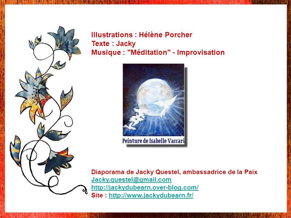 Illustrations : Hélène Porcher Texte : Jacky Musique : Méditation - Improvisation Diaporama de Jacky Questel, ambassadrice de la Paix Jacky.questel@gmail.com http://jackydubearn.over-blog.com/ Site : http://www.jackydubearn.fr/http://www.jackydubearn.fr/
