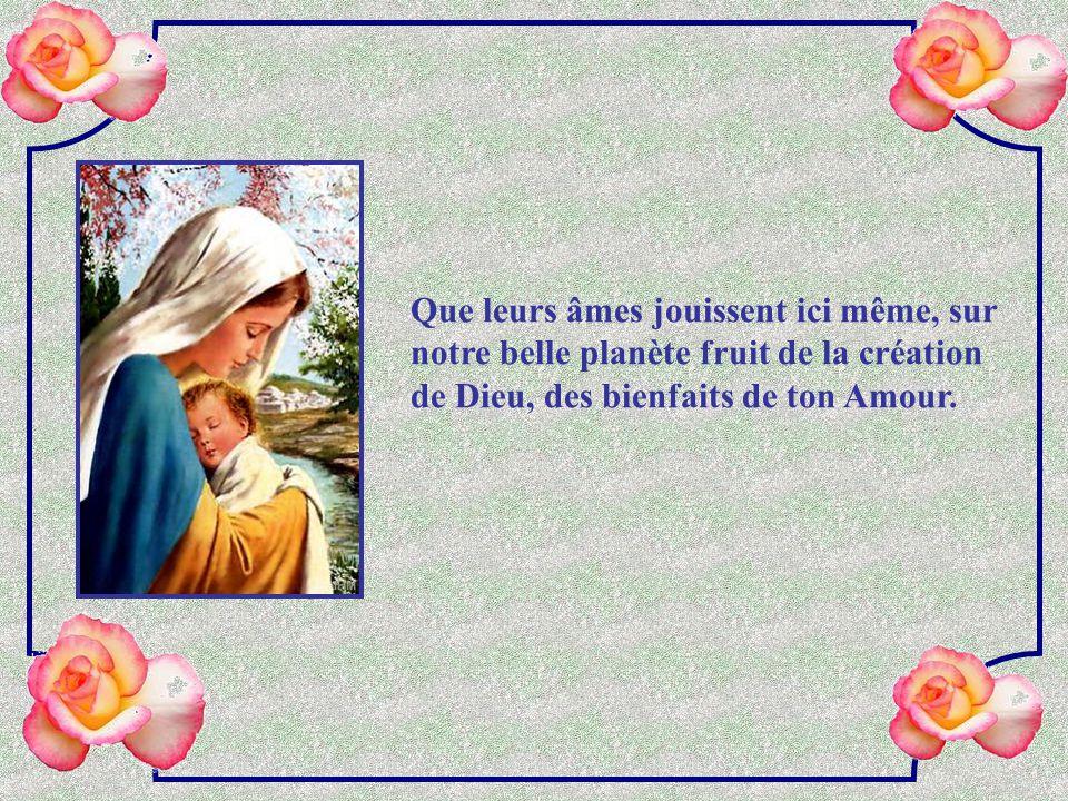 Que leurs âmes jouissent ici même, sur notre belle planète fruit de la création de Dieu, des bienfaits de ton Amour.