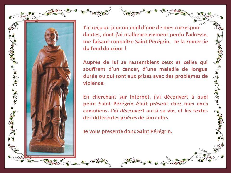 Jai reçu un jour un mail dune de mes correspon- dantes, dont jai malheureusement perdu ladresse, me faisant connaître Saint Pérégrin.