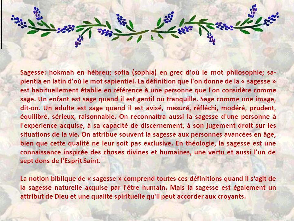 Sagesse: hokmah en hébreu; sofia (sophia) en grec d où le mot philosophie; sa- pientia en latin d où le mot sapientiel.